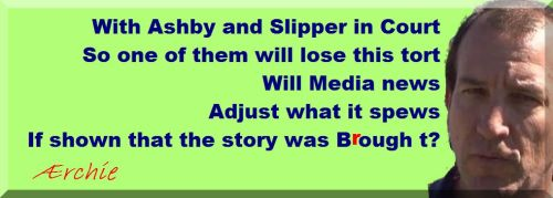 With Ashby and Slipper in Court So one of them will lose this tort Will Media news Adjust what it spews If shown that the story was Brought?