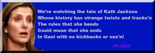 We're watching the tale of Kath Jackson Whose history has strange twists and tracks'n The rules that she bends Could mean that she ends In Gaol with no kickbacks or sex'n!