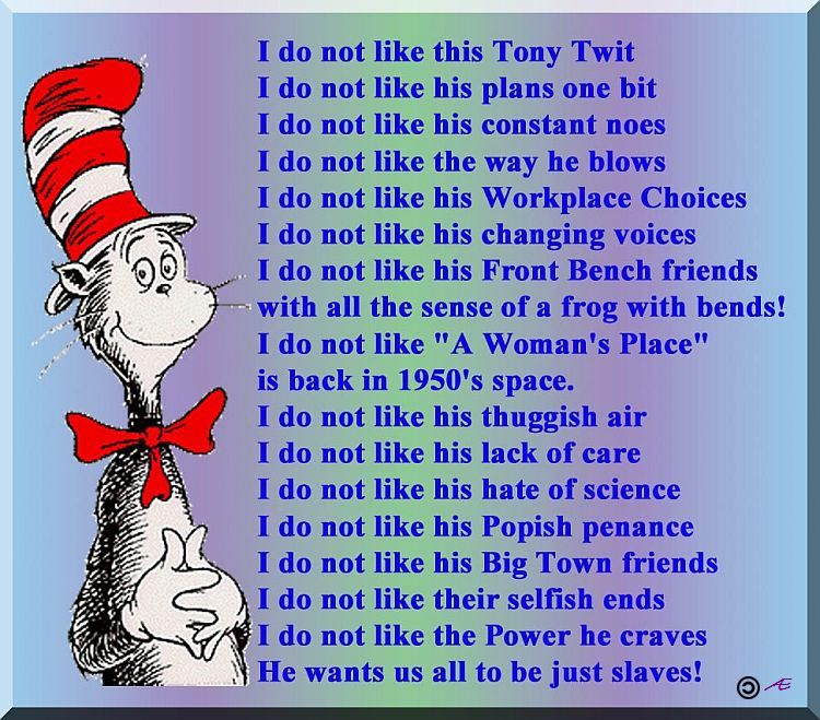 """I do not like this Tony Twit I do not like his plans one bit I do not like his constant noes I do not like the way he blows I do not like his Workplace Choices I do not like his changing voices I do not like his Front Bench friends with all the sense of a frog with bends! I do not like """"A Woman's Place"""" is back in 1950's space. I do not like his thuggish air I do not like his lack of care I do not like his hate of science I do not like his Popish penance I do not like his Big Town friends I do not like their selfish ends I do not like the Power he craves He wants us all to be just slaves!"""