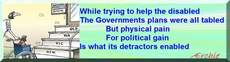 While trying to help the disabled The Governments plans were all tabled But physical pain For political gain Is what its detractors enabled