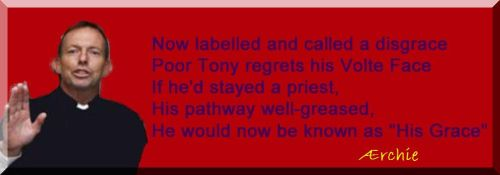"Now labelled and called a disgrace Poor Tony regrets his Volte Face If he'd stayed a priest, His pathway well-greased, He would now be known as ""His Grace"""