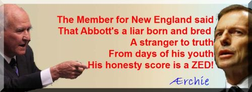The Member for New England said That Abbott's a liar born and bred  A stranger to truth From days of his youth His honesty score is a ZED!