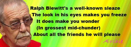 Ralph Blewitt's a well-known sleaze  The look in his eyes makes you freeze     It does make you wonder     (In grossest mid-chunder)   About all the friends he will please