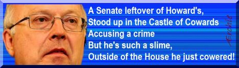 A Senate leftover of Howard's, Stood up in the Castle of Cowards Accusing a crime But he's such a slime, Outside of the House he just cowered!