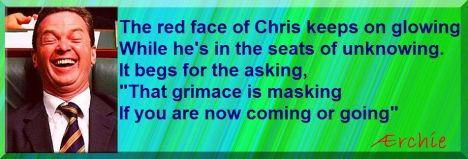 "The red face of Chris keeps on glowing While he's in the seats of unknowing. It begs for the asking, ""That grimace is masking If you are now coming or going"""