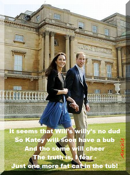It seems that Will's willy's no dud So Katey will soon have a bub And tho some will cheer The truth is, I fear - Just one more fat cat in the tub!