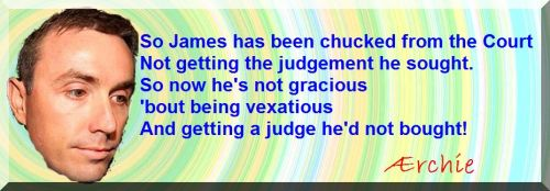 So James has been chucked from the Court Not getting the judgement he sought. So now he's not gracious 'bout being vexatious And getting a judge he'd not bought!