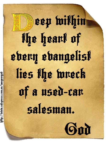 Deep within the heart of every evangelist lies the wreck of a car salesman.