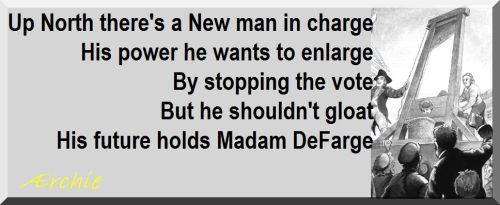 Up North there's a New man in charge His power he wants to enlarge By stopping the vote But he shouldn't gloat His future holds Madam DeFarge