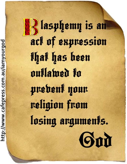 Blasphemy is an act of expression that has been outlawed to prevent your religion from   losing arguments.
