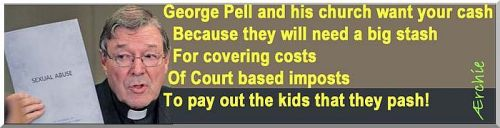 George Pell and his church want your cash Because they will need a big stash To cover the costs Of Court based imposts To pay out the kids that they pash!