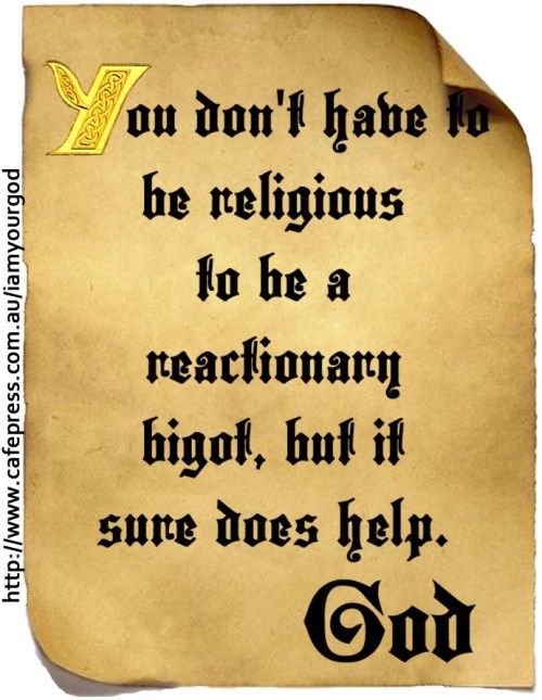 You don't have to be religious to be a reactionary bigot, but it helps.