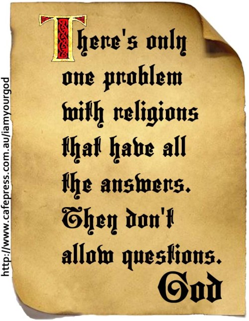 There's only one problem with religions that have all the answers. They don't allow questions.