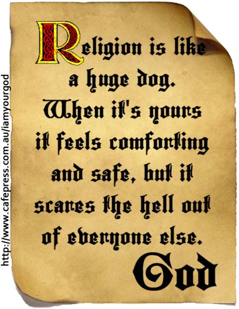 Religion is like a huge dog. When it's yours it feels comforting and safe, but it scares the hell out of everyone else.