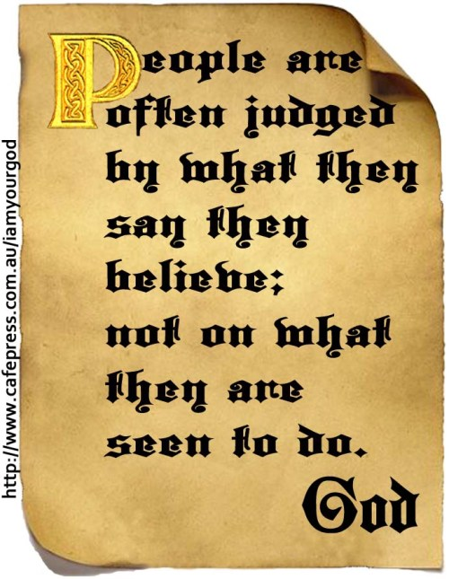 People are often judged by what they say they believe; not on what they are seen to do.