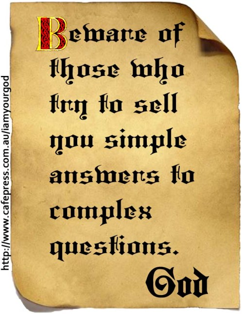 Beware of those who try to sell you simple answers to complex questions.