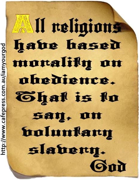 All religions have based morality on obedience. That is to say, on voluntary slavery.